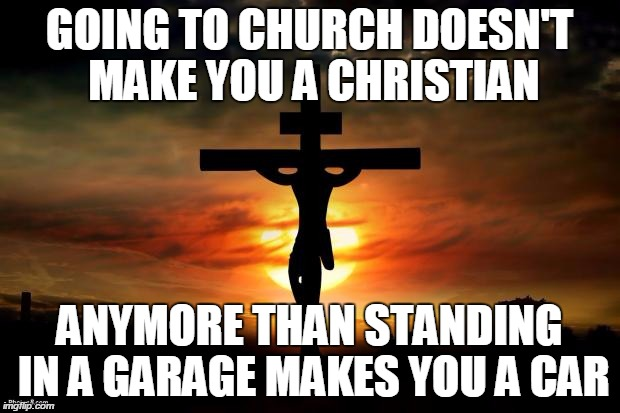 You have to follow the teachings of Christ as well | GOING TO CHURCH DOESN'T MAKE YOU A CHRISTIAN ANYMORE THAN STANDING IN A GARAGE MAKES YOU A CAR | image tagged in jesus on the cross | made w/ Imgflip meme maker