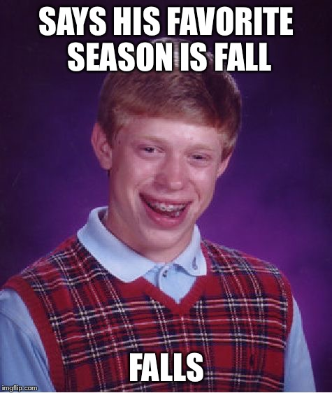 His favorite time of the year  | SAYS HIS FAVORITE SEASON IS FALL FALLS | image tagged in memes,bad luck brian | made w/ Imgflip meme maker