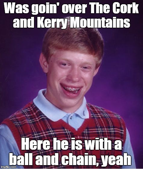 Bad Luck Brian Meme | Was goin' over The Cork and Kerry Mountains Here he is with a ball and chain, yeah | image tagged in memes,bad luck brian | made w/ Imgflip meme maker