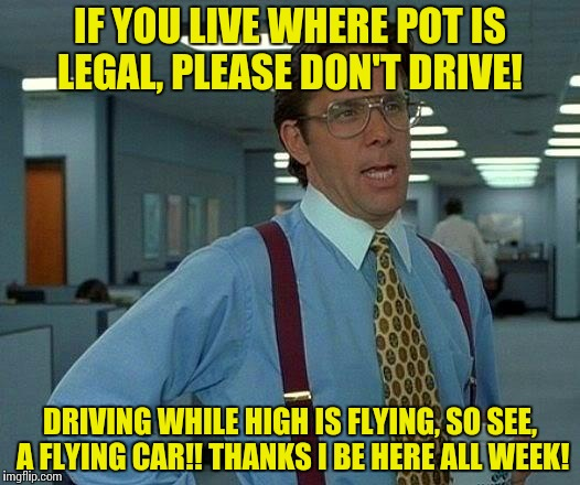That Would Be Great Meme | IF YOU LIVE WHERE POT IS LEGAL, PLEASE DON'T DRIVE! DRIVING WHILE HIGH IS FLYING, SO SEE, A FLYING CAR!! THANKS I BE HERE ALL WEEK! | image tagged in memes,that would be great | made w/ Imgflip meme maker