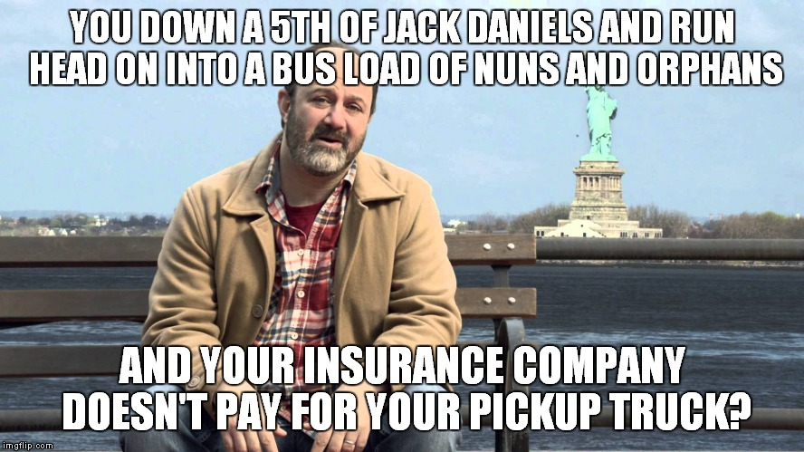 Tired of these ads with people that don't know jack about how insurance works? | YOU DOWN A 5TH OF JACK DANIELS AND RUN HEAD ON INTO A BUS LOAD OF NUNS AND ORPHANS AND YOUR INSURANCE COMPANY DOESN'T PAY FOR YOUR PICKUP TR | image tagged in liberty mutual,douchebag,douche,sucks | made w/ Imgflip meme maker