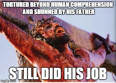 TORTURED BEYOND HUMAN COMPREHENSION AND SHUNNED BY HIS FATHER STILL DID HIS JOB | made w/ Imgflip meme maker