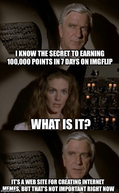 She picked the wrong day to ask questions... | I KNOW THE SECRET TO EARNING 100,000 POINTS IN 7 DAYS ON IMGFLIP WHAT IS IT? IT'S A WEB SITE FOR CREATING INTERNET MEMES, BUT THAT'S NOT IMP | image tagged in airplane what is it,memes,airplane,airplane wrong week,imgflip | made w/ Imgflip meme maker