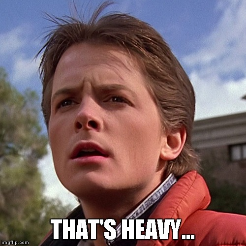 Marty McFly | THAT'S HEAVY... | image tagged in marty mcfly | made w/ Imgflip meme maker