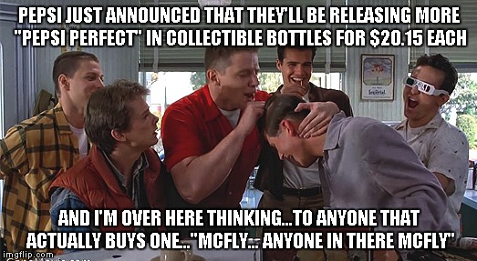 "Biff Tannen | PEPSI JUST ANNOUNCED THAT THEY'LL BE RELEASING MORE ""PEPSI PERFECT"" IN COLLECTIBLE BOTTLES FOR $20.15 EACH AND I'M OVER HERE THINKING...TO A 