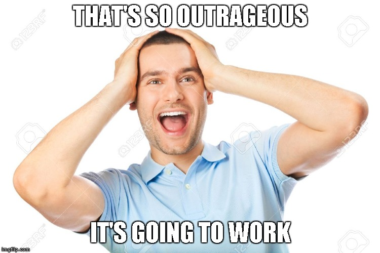 THAT'S SO OUTRAGEOUS IT'S GOING TO WORK | image tagged in outrageous | made w/ Imgflip meme maker