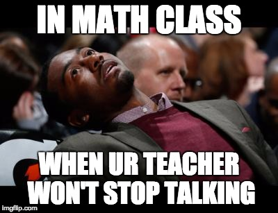 bruhh | IN MATH CLASS WHEN UR TEACHER WON'T STOP TALKING | image tagged in bruhh | made w/ Imgflip meme maker