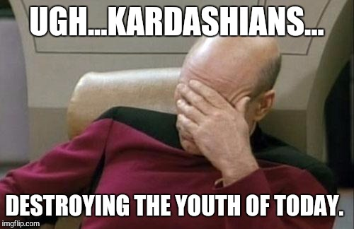 Captain Picard Facepalm Meme | UGH...KARDASHIANS... DESTROYING THE YOUTH OF TODAY. | image tagged in memes,captain picard facepalm | made w/ Imgflip meme maker