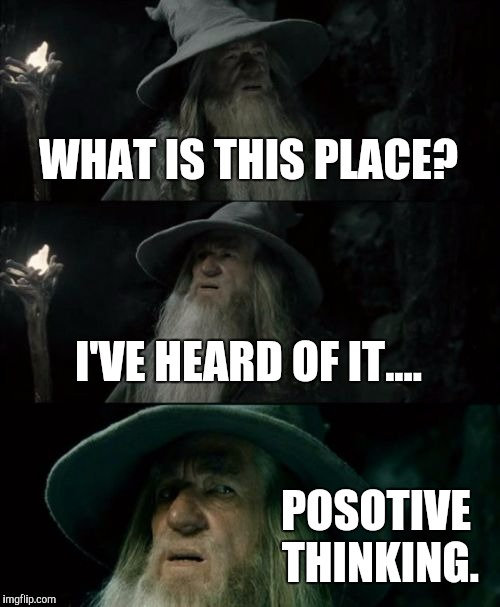 Confused Gandalf Meme | WHAT IS THIS PLACE? I'VE HEARD OF IT.... POSOTIVE THINKING. | image tagged in memes,confused gandalf | made w/ Imgflip meme maker