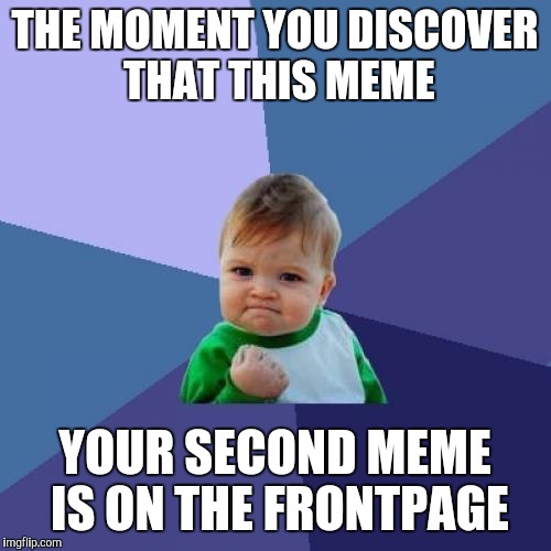 Success Kid Meme | THE MOMENT YOU DISCOVER THAT THIS MEME YOUR SECOND MEME IS ON THE FRONTPAGE | image tagged in memes,success kid | made w/ Imgflip meme maker