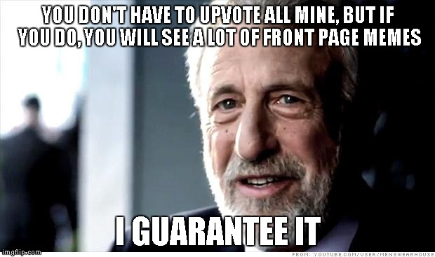 I Guarantee it | YOU DON'T HAVE TO UPVOTE ALL MINE, BUT IF YOU DO, YOU WILL SEE A LOT OF FRONT PAGE MEMES I GUARANTEE IT | image tagged in i guarantee it | made w/ Imgflip meme maker