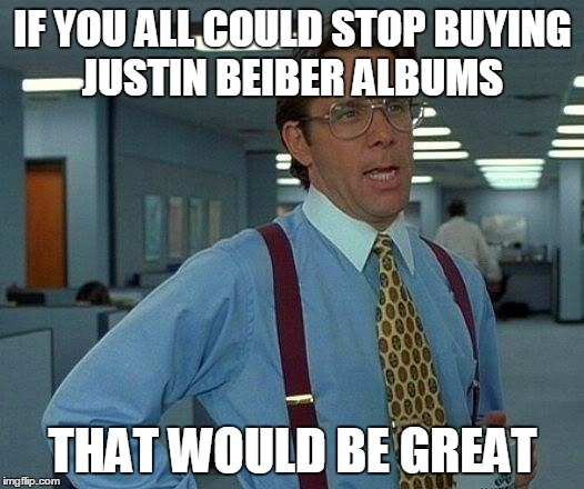 That Would Be Great Meme | IF YOU ALL COULD STOP BUYING JUSTIN BEIBER ALBUMS THAT WOULD BE GREAT | image tagged in memes,that would be great | made w/ Imgflip meme maker