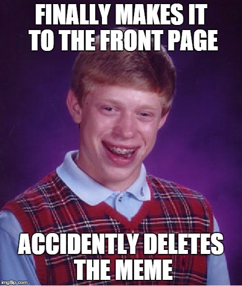 Gotta be more careful than that. | FINALLY MAKES IT TO THE FRONT PAGE ACCIDENTLY DELETES THE MEME | image tagged in memes,bad luck brian | made w/ Imgflip meme maker