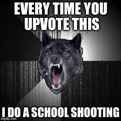 Insanity Wolf | EVERY TIME YOU UPVOTE THIS I DO A SCHOOL SHOOTING | image tagged in insanity wolf | made w/ Imgflip meme maker