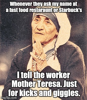 Mother Teresa | Whenever they ask my name at a fast food restaraunt or Starbuck's I tell the worker Mother Teresa. Just for kicks and giggles. | image tagged in mother teresa | made w/ Imgflip meme maker