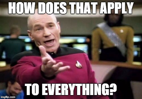 Picard Wtf Meme | HOW DOES THAT APPLY TO EVERYTHING? | image tagged in memes,picard wtf | made w/ Imgflip meme maker