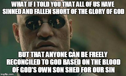 A Christian meme | WHAT IF I TOLD YOU THAT ALL OF US HAVE SINNED AND FALLEN SHORT OF THE GLORY OF GOD BUT THAT ANYONE CAN BE FREELY RECONCILED TO GOD BASED ON  | image tagged in memes,matrix morpheus,christianity,religion,sin,grace | made w/ Imgflip meme maker