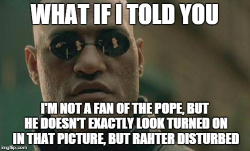 Matrix Morpheus Meme | WHAT IF I TOLD YOU I'M NOT A FAN OF THE POPE, BUT HE DOESN'T EXACTLY LOOK TURNED ON IN THAT PICTURE, BUT RAHTER DISTURBED | image tagged in memes,matrix morpheus | made w/ Imgflip meme maker