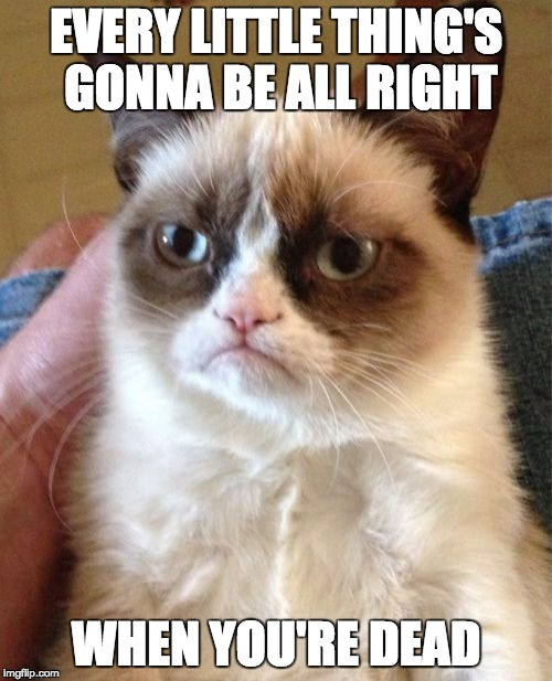 Bob Marley Grumpy Cat | EVERY LITTLE THING'S GONNA BE ALL RIGHT WHEN YOU'RE DEAD | image tagged in memes,grumpy cat,bob marley | made w/ Imgflip meme maker