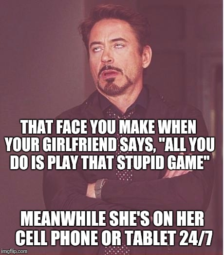 "Face You Make Robert Downey Jr Meme | THAT FACE YOU MAKE WHEN YOUR GIRLFRIEND SAYS, ""ALL YOU DO IS PLAY THAT STUPID GAME"" MEANWHILE SHE'S ON HER CELL PHONE OR TABLET 24/7 