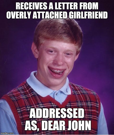 Bad Luck Brian Meme | RECEIVES A LETTER FROM OVERLY ATTACHED GIRLFRIEND ADDRESSED AS, DEAR JOHN | image tagged in memes,bad luck brian | made w/ Imgflip meme maker