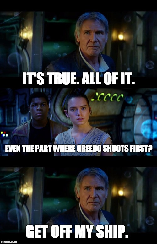 Han Shot First | IT'S TRUE. ALL OF IT. EVEN THE PART WHERE GREEDO SHOOTS FIRST? GET OFF MY SHIP. | image tagged in it's true all of it han solo,han shot first,star wars,the force awakens | made w/ Imgflip meme maker
