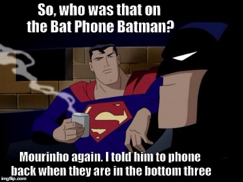 Batman And Superman Meme | So, who was that on the Bat Phone Batman? Mourinho again. I told him to phone back when they are in the bottom three | image tagged in memes,batman and superman | made w/ Imgflip meme maker