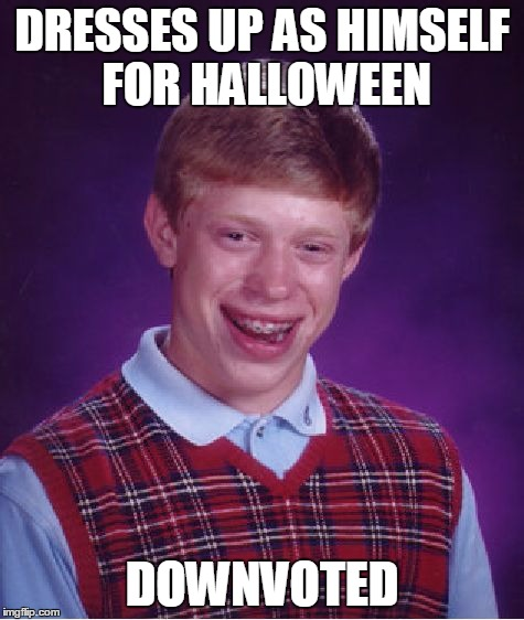 Bad Luck Brian Meme | DRESSES UP AS HIMSELF FOR HALLOWEEN DOWNVOTED | image tagged in memes,bad luck brian | made w/ Imgflip meme maker