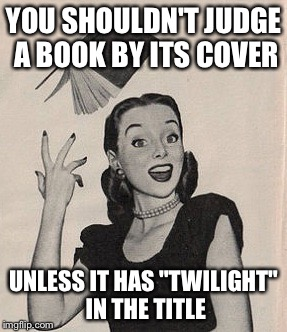 "So many Twilight memes... | YOU SHOULDN'T JUDGE A BOOK BY ITS COVER UNLESS IT HAS ""TWILIGHT"" IN THE TITLE 