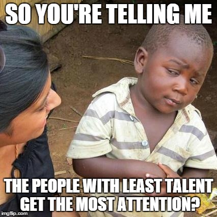 You know, like the Kardashians, Trump... | SO YOU'RE TELLING ME THE PEOPLE WITH LEAST TALENT GET THE MOST ATTENTION? | image tagged in memes,third world skeptical kid | made w/ Imgflip meme maker