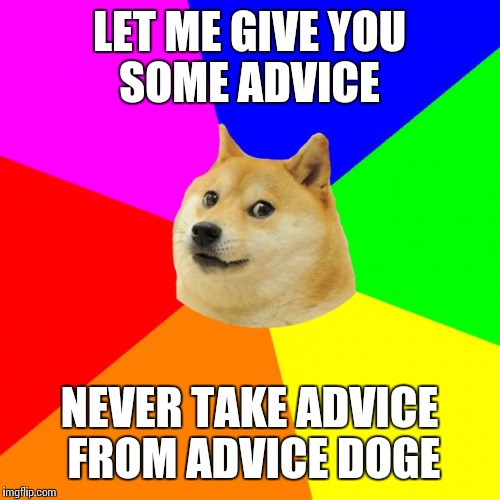 Advice Doge | LET ME GIVE YOU SOME ADVICE NEVER TAKE ADVICE FROM ADVICE DOGE | image tagged in memes,advice doge | made w/ Imgflip meme maker