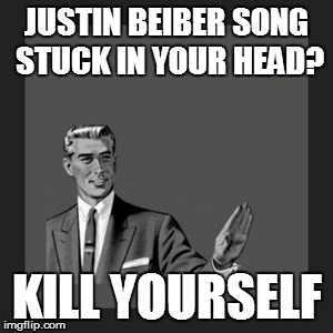 Kill Yourself Guy Meme | JUSTIN BEIBER SONG STUCK IN YOUR HEAD? KILL YOURSELF | image tagged in memes,kill yourself guy | made w/ Imgflip meme maker