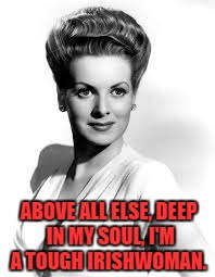 ABOVE ALL ELSE, DEEP IN MY SOUL, I'M A TOUGH IRISHWOMAN. | made w/ Imgflip meme maker