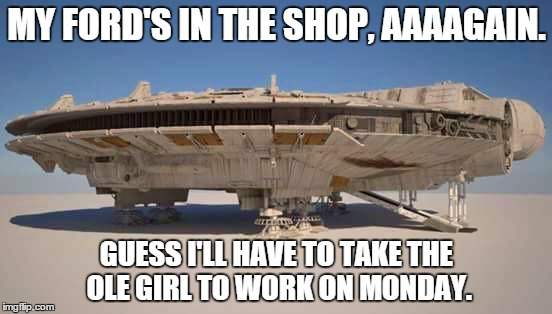 Ford Falcon. | MY FORD'S IN THE SHOP, AAAAGAIN. GUESS I'LL HAVE TO TAKE THE OLE GIRL TO WORK ON MONDAY. | image tagged in star wars,millennium falcon,ford,harrison ford,han solo,chewbacca | made w/ Imgflip meme maker