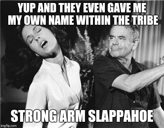 Slap!! | YUP AND THEY EVEN GAVE ME MY OWN NAME WITHIN THE TRIBE STRONG ARM SLAPPAHOE | image tagged in memes,bitch slap,slapped,will you look at that,proud,hahaha | made w/ Imgflip meme maker