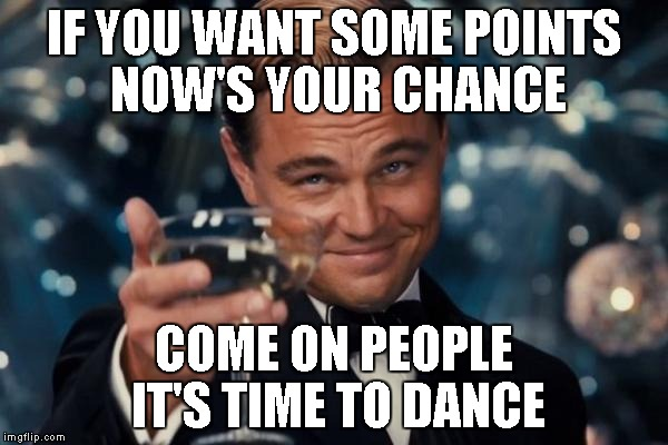 Leonardo Dicaprio Cheers Meme | IF YOU WANT SOME POINTS NOW'S YOUR CHANCE COME ON PEOPLE IT'S TIME TO DANCE | image tagged in memes,leonardo dicaprio cheers | made w/ Imgflip meme maker