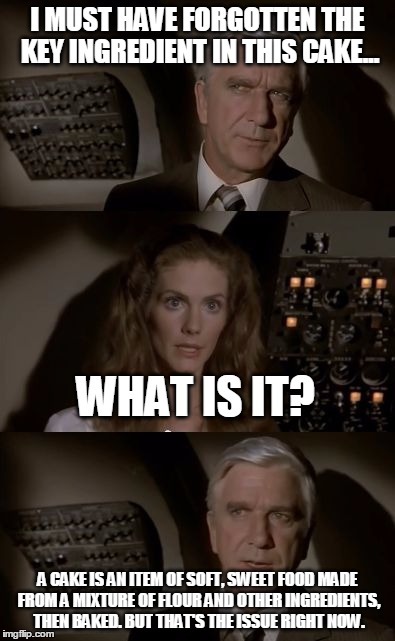 Airplane What Is It? | I MUST HAVE FORGOTTEN THE KEY INGREDIENT IN THIS CAKE... A CAKE IS AN ITEM OF SOFT, SWEET FOOD MADE FROM A MIXTURE OF FLOUR AND OTHER INGRED | image tagged in airplane what is it,airplane wrong week,memes,funny | made w/ Imgflip meme maker