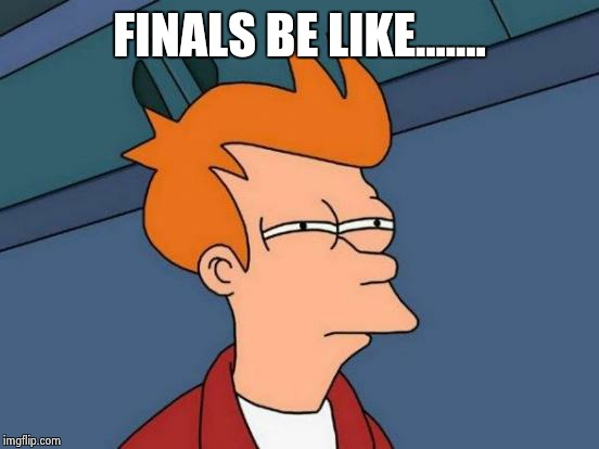 Futurama Fry | FINALS BE LIKE....... | image tagged in memes,futurama fry | made w/ Imgflip meme maker