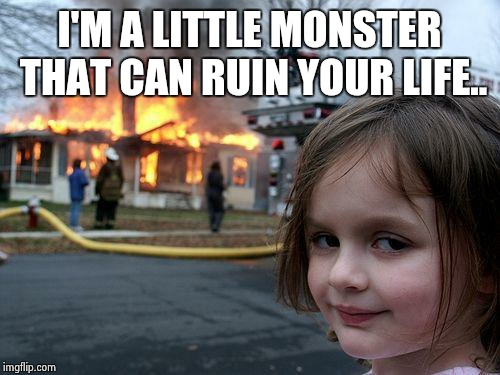 Disaster Girl | I'M A LITTLE MONSTER THAT CAN RUIN YOUR LIFE.. | image tagged in memes,disaster girl | made w/ Imgflip meme maker