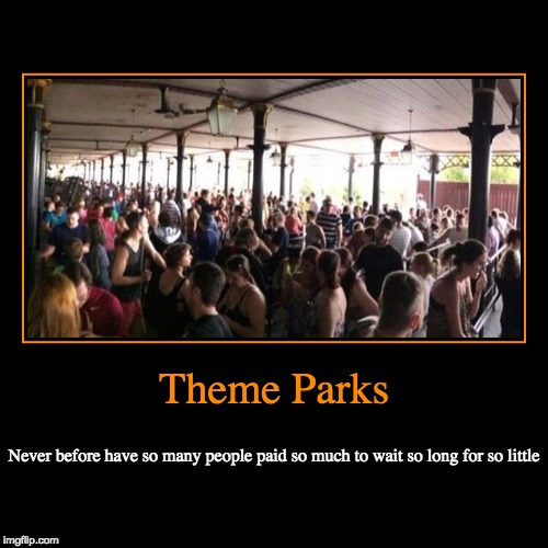 Theme Parks | Never before have so many people paid so much to wait so long for so little | image tagged in funny,demotivationals | made w/ Imgflip demotivational maker