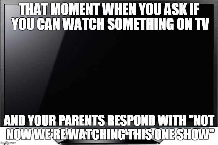 "Parents Much | THAT MOMENT WHEN YOU ASK IF YOU CAN WATCH SOMETHING ON TV AND YOUR PARENTS RESPOND WITH ""NOT NOW WE'RE WATCHING THIS ONE SHOW"" 