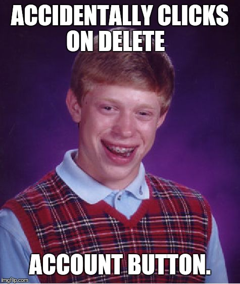 Bad Luck Brian Meme | ACCIDENTALLY CLICKS ON DELETE ACCOUNT BUTTON. | image tagged in memes,bad luck brian | made w/ Imgflip meme maker