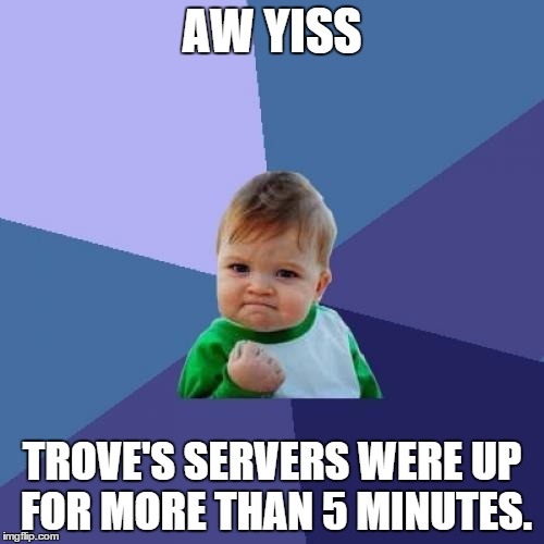 Success Kid Meme | AW YISS TROVE'S SERVERS WERE UP FOR MORE THAN 5 MINUTES. | image tagged in memes,success kid | made w/ Imgflip meme maker