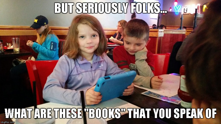 "Kindle Fire Kid | BUT SERIOUSLY FOLKS... WHAT ARE THESE ""BOOKS"" THAT YOU SPEAK OF 