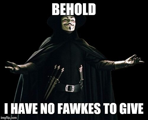 Guy Fawkes | BEHOLD I HAVE NO FAWKES TO GIVE | image tagged in memes,guy fawkes | made w/ Imgflip meme maker