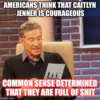 Common Sense | AMERICANS THINK THAT CAITLYN JENNER IS COURAGEOUS COMMON SENSE DETERMINED THAT THEY ARE FULL OF SHIT | image tagged in memes,maury lie detector,caitlyn jenner | made w/ Imgflip meme maker