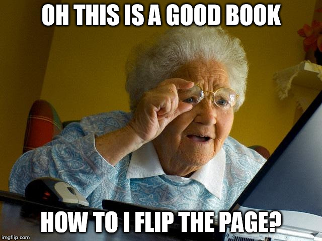 Grandma Finds The Internet Meme | OH THIS IS A GOOD BOOK HOW TO I FLIP THE PAGE? | image tagged in memes,grandma finds the internet | made w/ Imgflip meme maker