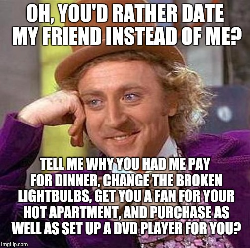 This literally happened a week ago. Why do nice guys finish last? | OH, YOU'D RATHER DATE MY FRIEND INSTEAD OF ME? TELL ME WHY YOU HAD ME PAY FOR DINNER, CHANGE THE BROKEN LIGHTBULBS, GET YOU A FAN FOR YOUR H | image tagged in memes,creepy condescending wonka | made w/ Imgflip meme maker