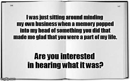 Blank Book | I was just sitting around minding my own business when a memory popped into my head of something you did that made me glad that you were a p | image tagged in blank book | made w/ Imgflip meme maker