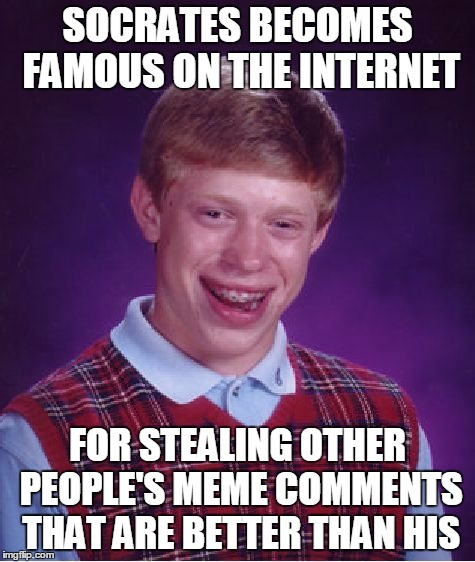 Bad Luck Brian Meme | SOCRATES BECOMES FAMOUS ON THE INTERNET FOR STEALING OTHER PEOPLE'S MEME COMMENTS THAT ARE BETTER THAN HIS | image tagged in memes,bad luck brian | made w/ Imgflip meme maker